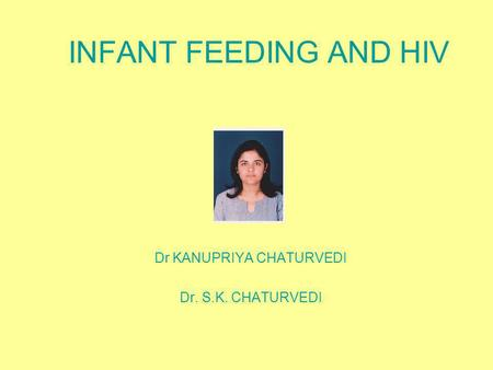 INFANT FEEDING AND HIV Dr KANUPRIYA CHATURVEDI Dr. S.K. CHATURVEDI.