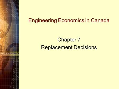 Engineering Economics in Canada Chapter 7 Replacement Decisions.