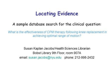 Locating Evidence A sample database search for the clinical question: What is the effectiveness of CPM therapy following knee replacement in achieving.