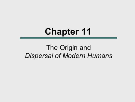Chapter 11 The Origin and Dispersal of Modern Humans.