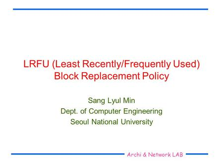 Seoul National University Archi & Network LAB LRFU (Least Recently/Frequently Used) Block Replacement Policy Sang Lyul Min Dept. of Computer Engineering.