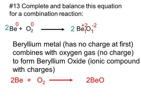 #13 Complete and balance this equation for a combination reaction: Be + O 2 Be O Beryllium metal (has no charge at first) combines with oxygen gas (no.