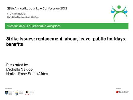 Strike issues: replacement labour, leave, public holidays, benefits Presented by: Michelle Naidoo Norton Rose South Africa.