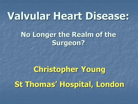 Valvular Heart Disease: No Longer the Realm of the Surgeon? Christopher Young St Thomas Hospital, London.