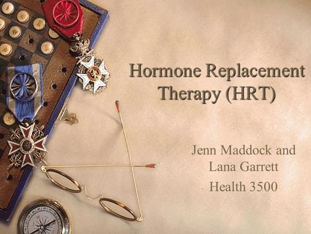 Hormone Replacement Therapy (HRT) Jenn Maddock and Lana Garrett Health 3500.