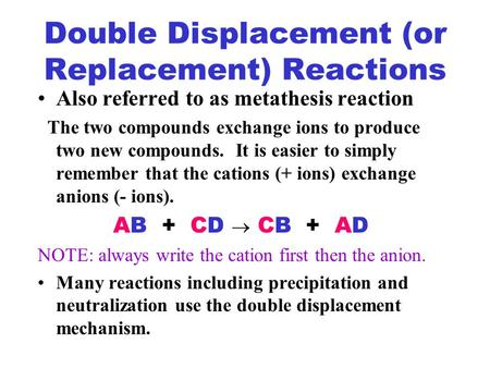 Double Displacement (or Replacement) Reactions Also referred to as metathesis reaction The two compounds exchange ions to produce two new compounds. It.