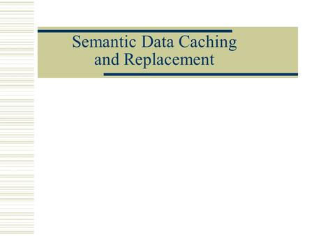Semantic Data Caching and Replacement. Outline Motivation Client Caching Architecture Model of Semantic Caching Simulations and Results Conclusion and.