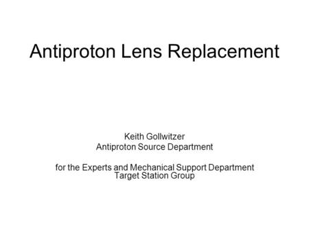 Antiproton Lens Replacement Keith Gollwitzer Antiproton Source Department for the Experts and Mechanical Support Department Target Station Group.