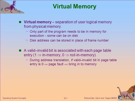 Virtual Memory Virtual memory – separation of user logical memory from physical memory. Only part of the program needs to be in memory for execution -