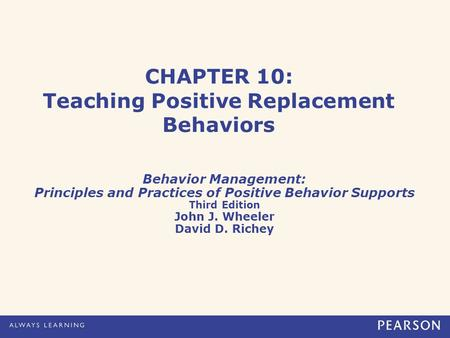 CHAPTER 10: Teaching Positive Replacement Behaviors Behavior Management: Principles and Practices of Positive Behavior Supports Third Edition John J. Wheeler.