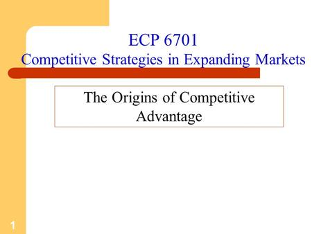 1 ECP 6701 Competitive Strategies in Expanding Markets The Origins of Competitive Advantage.