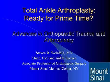 Total Ankle Arthroplasty: Ready for Prime Time? Advances in Orthopaedic Trauma and Arthroplasty Steven B. Weinfeld, MD Chief; Foot and Ankle Service Associate.