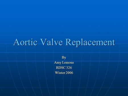 Aortic Valve Replacement By Amy Lemons RDSC 326 Winter 2006.