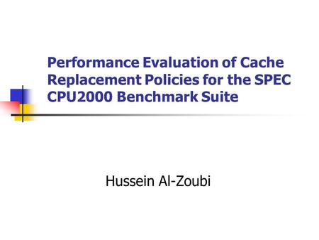 Performance Evaluation of Cache Replacement Policies for the SPEC CPU2000 Benchmark Suite Hussein Al-Zoubi.