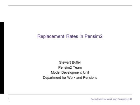 1 Department for Work and Pensions, UK Replacement Rates in Pensim2 Stewart Butler Pensim2 Team Model Development Unit Department for Work and Pensions.