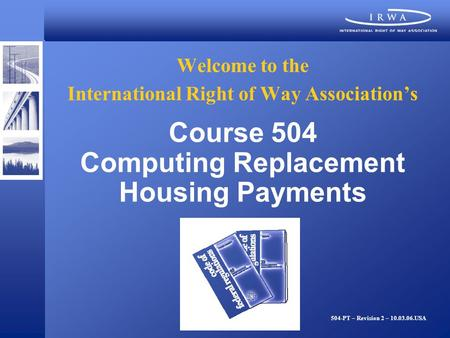 Welcome to the International Right of Way Associations Course 504 Computing Replacement Housing Payments 504-PT – Revision 2 – 10.03.06.USA.