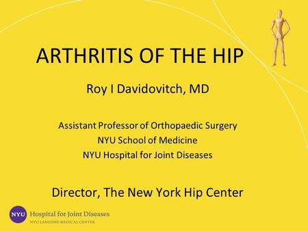 ARTHRITIS OF THE HIP Roy I Davidovitch, MD Assistant Professor of Orthopaedic Surgery NYU School of Medicine NYU Hospital for Joint Diseases Director,
