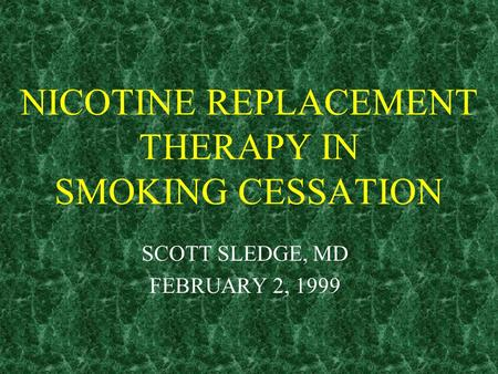 NICOTINE REPLACEMENT THERAPY IN SMOKING CESSATION SCOTT SLEDGE, MD FEBRUARY 2, 1999.