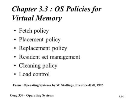 Ceng 334 - Operating Systems 3.3-1 Chapter 3.3 : OS Policies for Virtual Memory Fetch policy Placement policy Replacement policy Resident set management.