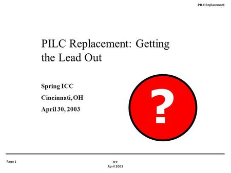 PILC Replacement Page 1 April 2003 ICC PILC Replacement: Getting the Lead Out Spring ICC Cincinnati, OH April 30, 2003 ?
