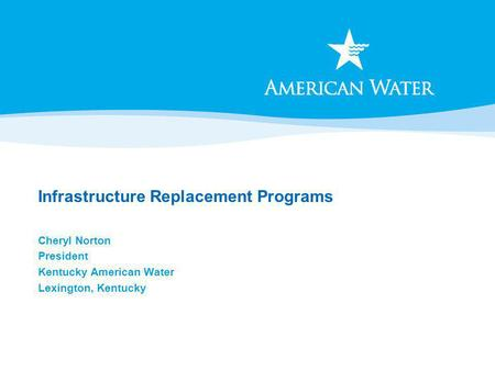 Infrastructure Replacement Programs Cheryl Norton President Kentucky American Water Lexington, Kentucky.