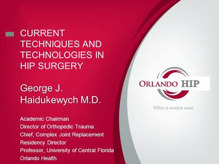 CURRENT TECHNIQUES AND TECHNOLOGIES IN HIP SURGERY George J. Haidukewych M.D. Academic Chairman Director of Orthopedic Trauma Chief, Complex Joint Replacement.