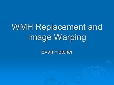WMH Replacement and Image Warping Evan Fletcher. Purpose of method Use warping to compile statistical profiles of WMH distributions Use warping to compile.