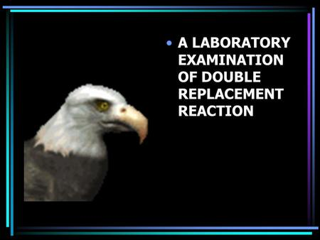 DOUBLE REPLACEMENT A LABORATORY EXAMINATION OF DOUBLE REPLACEMENT REACTION.