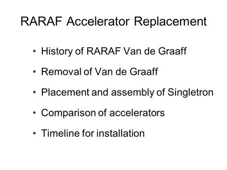RARAF Accelerator Replacement History of RARAF Van de Graaff Removal of Van de Graaff Placement and assembly of Singletron Comparison of accelerators Timeline.