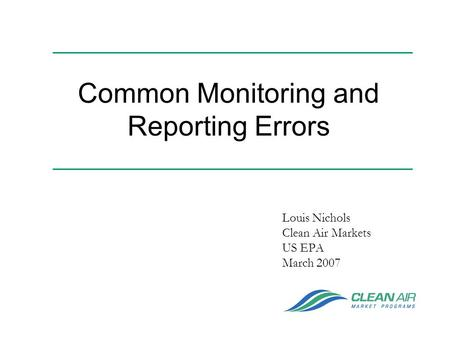 Common Monitoring and Reporting Errors Louis Nichols Clean Air Markets US EPA March 2007.