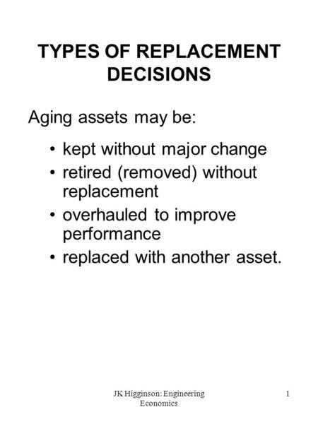 JK Higginson: Engineering Economics 1 TYPES OF REPLACEMENT DECISIONS Aging assets may be: kept without major change retired (removed) without replacement.
