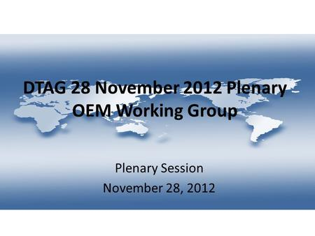 DTAG 28 November 2012 Plenary OEM Working Group Plenary Session November 28, 2012.