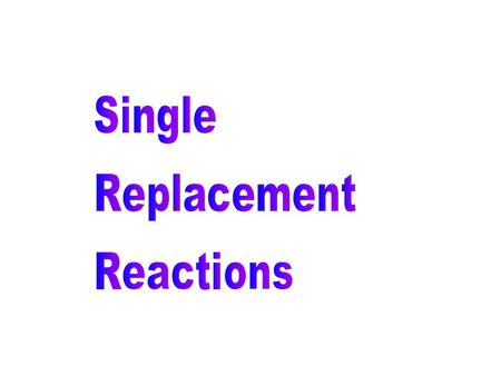 A word about ….. Single Replacement Reactions A + BX AX + B Element + Compound New Element + New Compound.