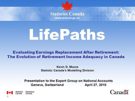 1 LifePaths Evaluating Earnings Replacement After Retirement: The Evolution of Retirement Income Adequacy in Canada Kevin D. Moore Statistic Canadas Modelling.