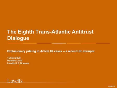 Lovells LLP The Eighth Trans-Atlantic Antitrust Dialogue Exclusionary pricing in Article 82 cases – a recent UK example 15 May 2008 Matthew Levitt Lovells.