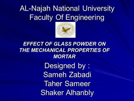 AL-Najah National University Faculty Of Engineering EFFECT OF GLASS POWDER ON THE MECHANICAL PROPERTIES OF MORTAR Designed by : Sameh Zabadi Taher Sameer.