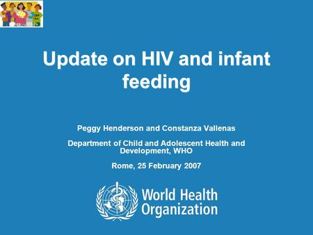 Update on HIV and infant feeding Peggy Henderson and Constanza Vallenas Department of Child and Adolescent Health and Development, WHO Rome, 25 February.