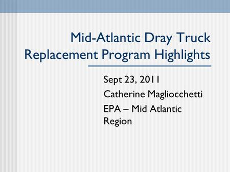 Mid-Atlantic Dray Truck Replacement Program Highlights Sept 23, 2011 Catherine Magliocchetti EPA – Mid Atlantic Region.