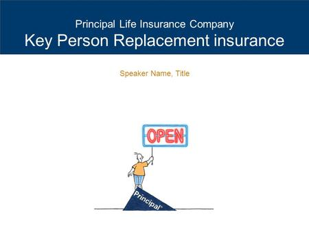 Principal Life Insurance Company Key Person Replacement insurance Speaker Name, Title.