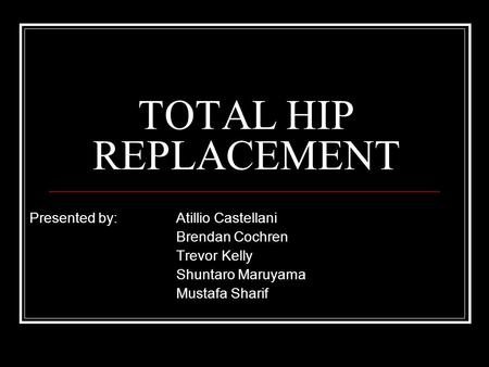 TOTAL HIP REPLACEMENT Presented by: Atillio Castellani Brendan Cochren Trevor Kelly Shuntaro Maruyama Mustafa Sharif.