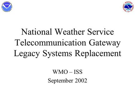 National Weather Service Telecommunication Gateway Legacy Systems Replacement WMO – ISS September 2002.