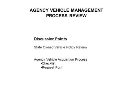 Discussion Points State Owned Vehicle Policy Review Agency Vehicle Acquisition Process Checklist Request Form AGENCY VEHICLE MANAGEMENT PROCESS REVIEW.