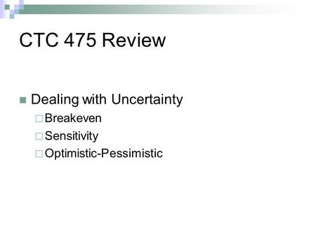 CTC 475 Review Dealing with Uncertainty Breakeven Sensitivity Optimistic-Pessimistic.