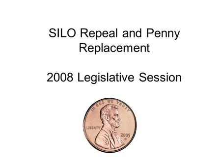 SILO Repeal and Penny Replacement 2008 Legislative Session.