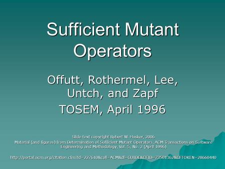 Sufficient Mutant Operators Offutt, Rothermel, Lee, Untch, and Zapf TOSEM, April 1996 Slide text copyright Robert W. Hasker, 2006 Material (and figures)