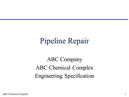 ABC Chemical Complex1 Pipeline Repair ABC Company ABC Chemical Complex Engineering Specification.