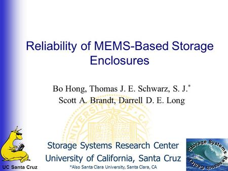 UC Santa Cruz Reliability of MEMS-Based Storage Enclosures Bo Hong, Thomas J. E. Schwarz, S. J. * Scott A. Brandt, Darrell D. E. Long Storage Systems Research.