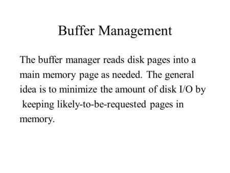 Buffer Management The buffer manager reads disk pages into a main memory page as needed. The general idea is to minimize the amount of disk I/O by keeping.