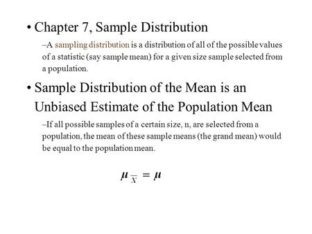 Chapter 7, Sample Distribution –A sampling distribution is a distribution of all of the possible values of a statistic (say sample mean) for a given size.