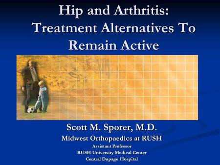 Hip and Arthritis: Treatment Alternatives To Remain Active Scott M. Sporer, M.D. Midwest Orthopaedics at RUSH Assistant Professor RUSH University Medical.